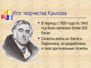 Итог творчества Крылова В период с 1809 года по 1843 год было написано более