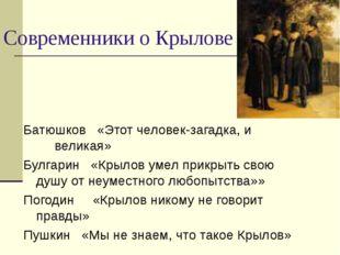 Современники о Крылове Батюшков «Этот человек-загадка, и великая» Булгарин «К