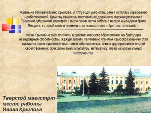 Жизнь не баловала Ваню Крылова. В 1778 году умер отец, семья осталась соверше
