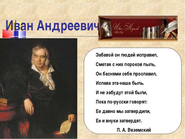 Иван Андреевич Крылов Забавой он людей исправил, Сметая с них пороков пыль, О...