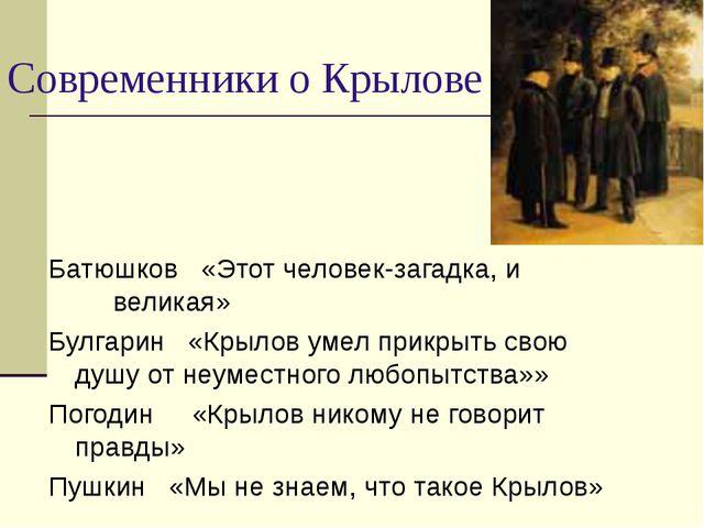 Современники о Крылове Батюшков «Этот человек-загадка, и великая» Булгарин «К...