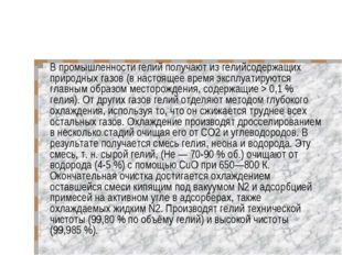 В промышленности гелий получают из гелийсодержащих природных газов (в настоящ