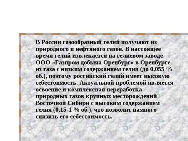В России газообразный гелий получают из природного и нефтяного газов. В наст...