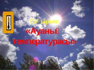 Тақырып: «Ауаның температурасы»