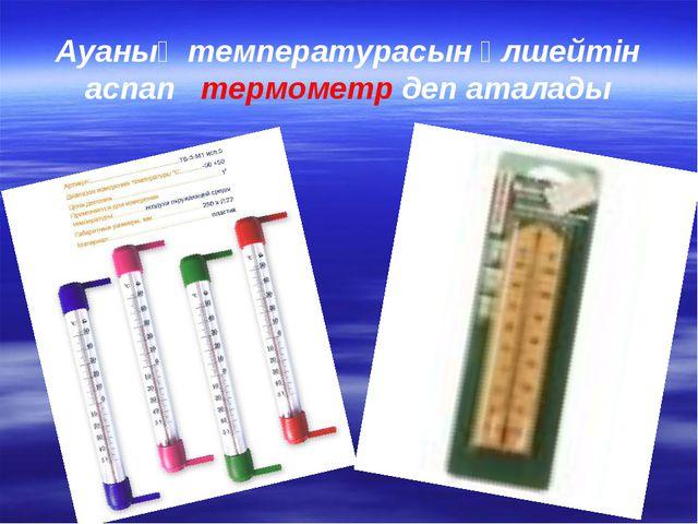 Ауаның температурасын өлшейтін аспап термометр деп аталады