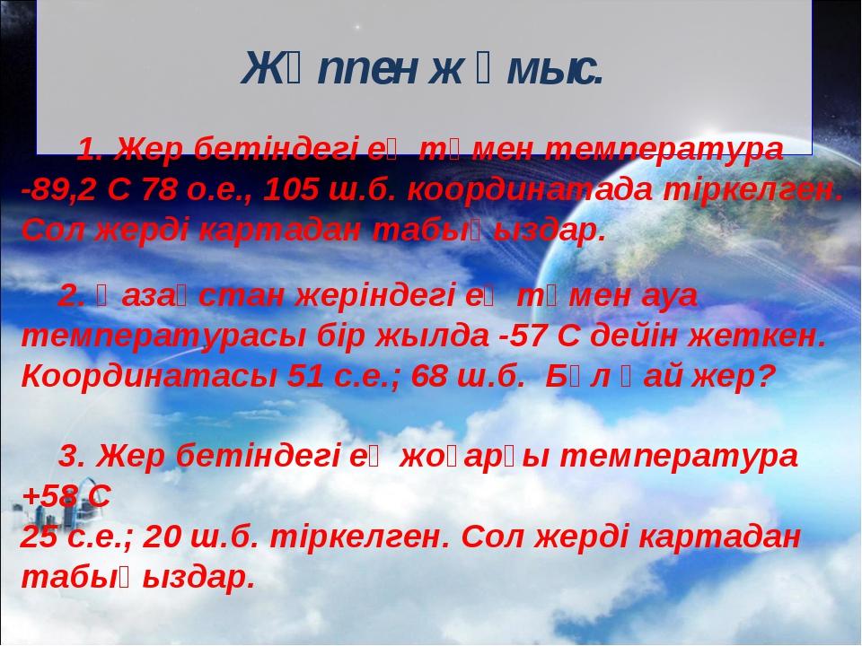 Жұппен жұмыс. 1. Жер бетіндегі ең төмен температура -89,2 С 78 о.е., 105 ш.б...