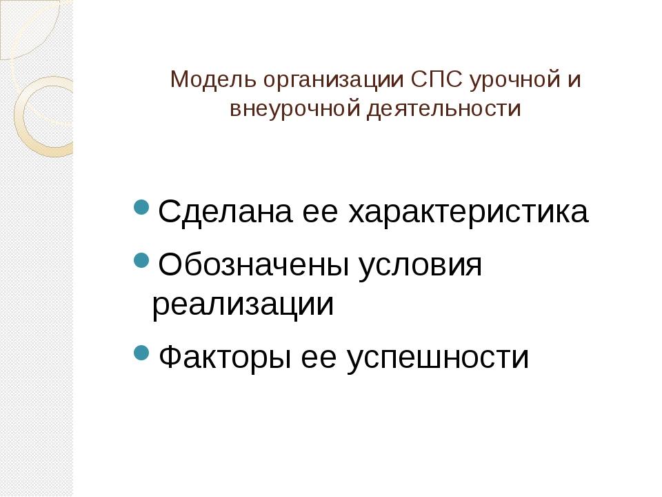 Модель организации СПС урочной и внеурочной деятельности Сделана ее характери...