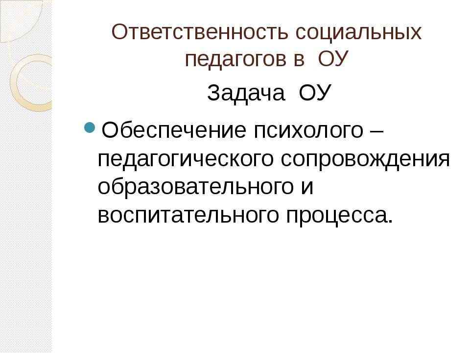 Ответственность социальных педагогов в ОУ Задача ОУ Обеспечение психолого – п...