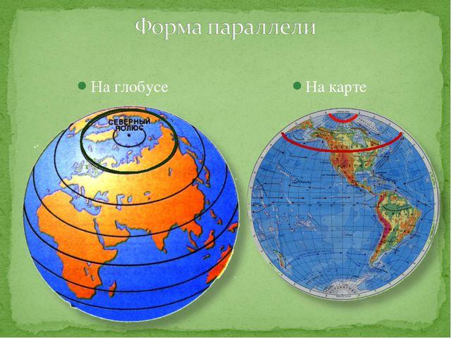 На глобусе На карте