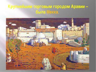 Крупнейшим торговым городом Аравии – была Мекка.