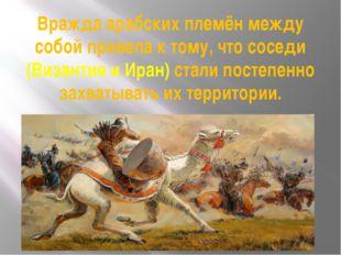 Вражда арабских племён между собой привела к тому, что соседи (Византия и Ира