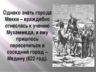 Однако знать города Мекки – враждебно отнеслась к учению Мухаммеда, и ему при