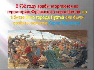 В 732 году арабы вторгаются на территорию Франкского королевства, но в битве