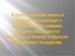 В итоге – реальная власть в государстве переходит к военачальникам (эмирам),