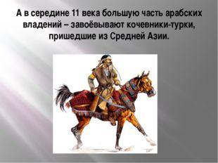 А в середине 11 века большую часть арабских владений – завоёвывают кочевники-