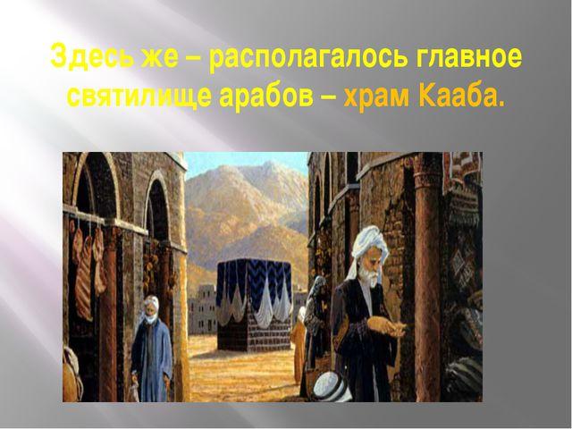 Здесь же – располагалось главное святилище арабов – храм Кааба.
