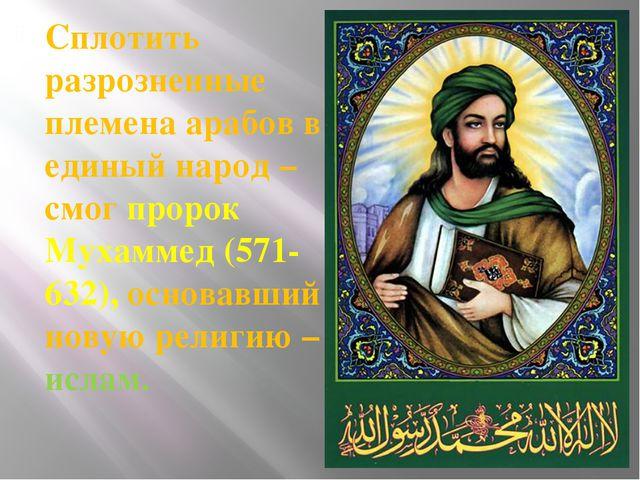 Сплотить разрозненные племена арабов в единый народ – смог пророк Мухаммед (5...