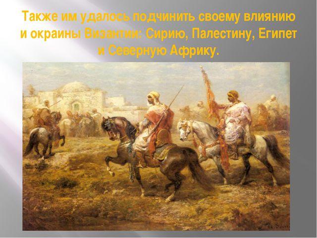 Также им удалось подчинить своему влиянию и окраины Византии: Сирию, Палестин...
