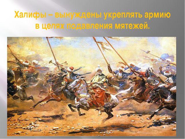 Халифы – вынуждены укреплять армию в целях подавления мятежей.
