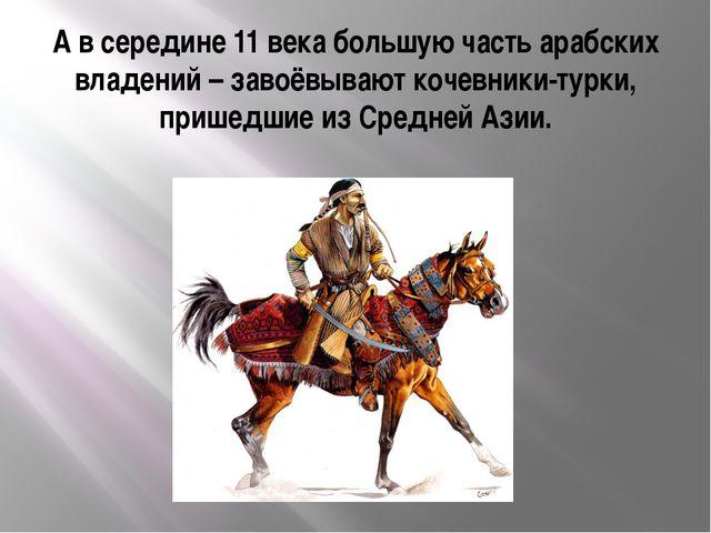А в середине 11 века большую часть арабских владений – завоёвывают кочевники-...