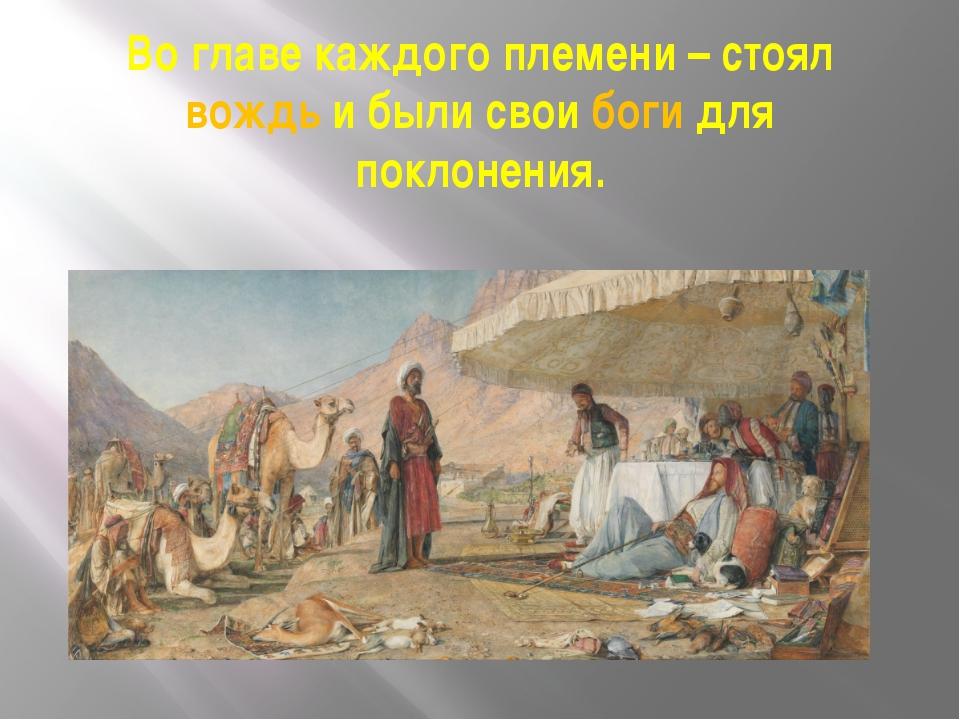 Во главе каждого племени – стоял вождь и были свои боги для поклонения.