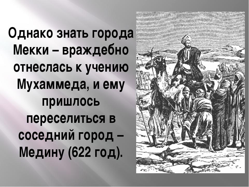 Однако знать города Мекки – враждебно отнеслась к учению Мухаммеда, и ему при...