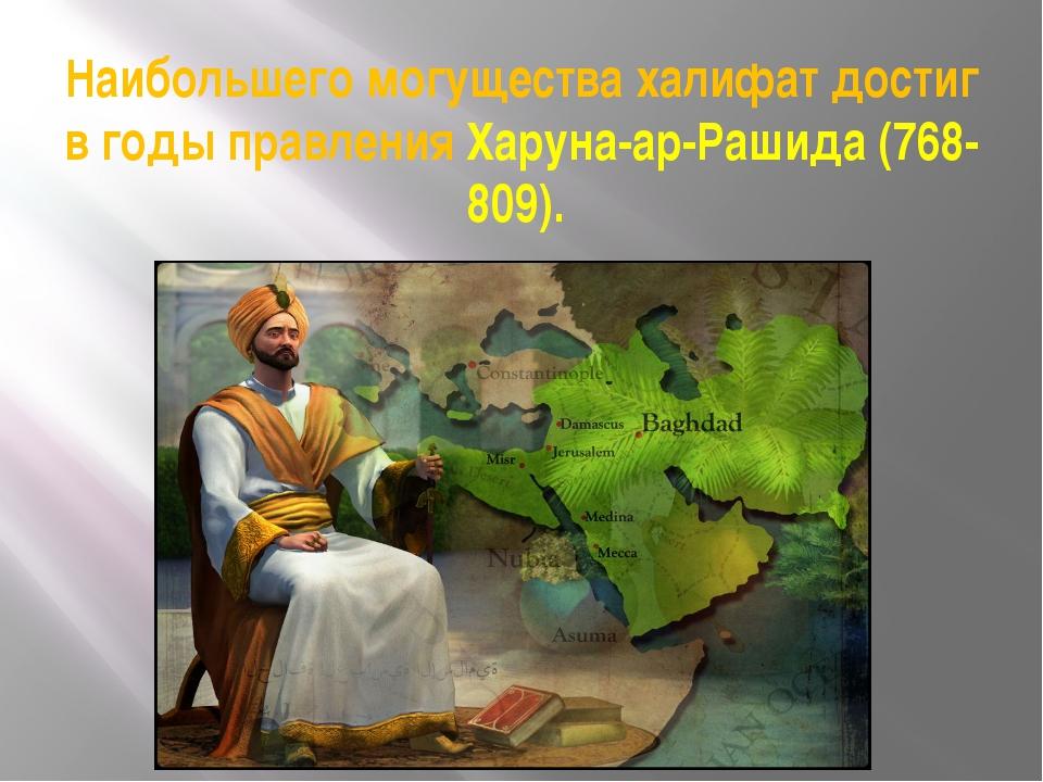 Наибольшего могущества халифат достиг в годы правления Харуна-ар-Рашида (768-...