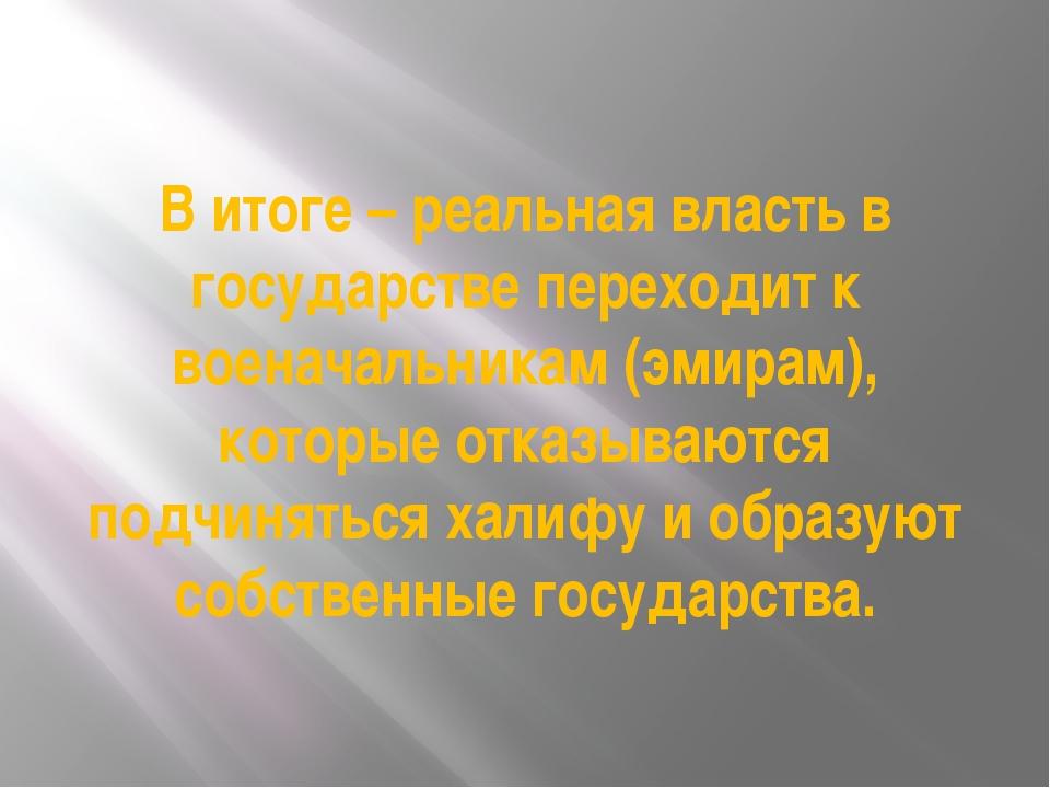 В итоге – реальная власть в государстве переходит к военачальникам (эмирам),...