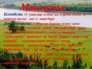 Білімділік: Оқушыларға Шығыс Еуропа жазығы туралы толық мағлұмат беру. Дамыту