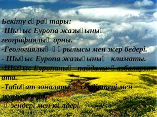 Бекіту сұрақтары: -Шығыс Еуропа жазығының географиялық орны. -Геологиялық құр