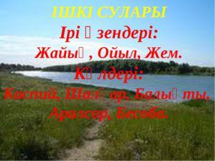 ІШКІ СУЛАРЫ Ірі өзендері: Жайық, Ойыл, Жем. Көлдері: Каспий, Шалқар, Балықты,