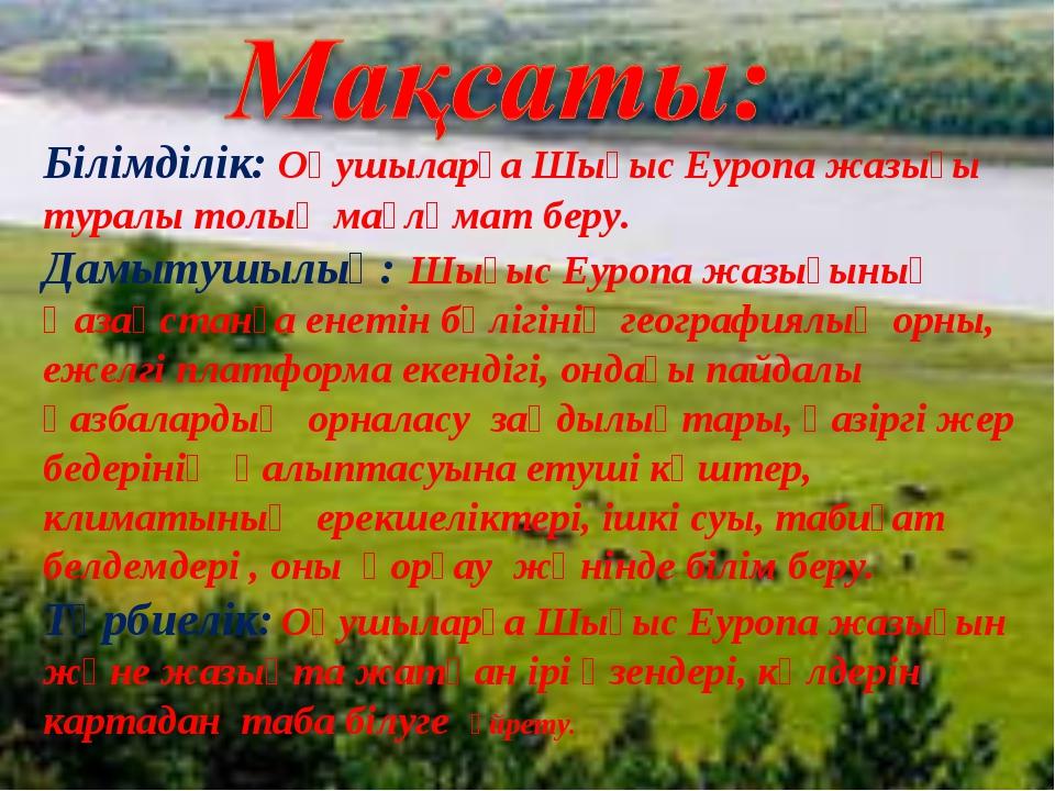 Білімділік: Оқушыларға Шығыс Еуропа жазығы туралы толық мағлұмат беру. Дамыту...