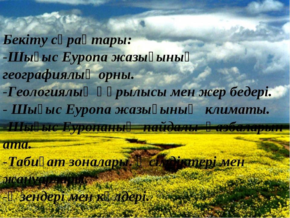 Бекіту сұрақтары: -Шығыс Еуропа жазығының географиялық орны. -Геологиялық құр...