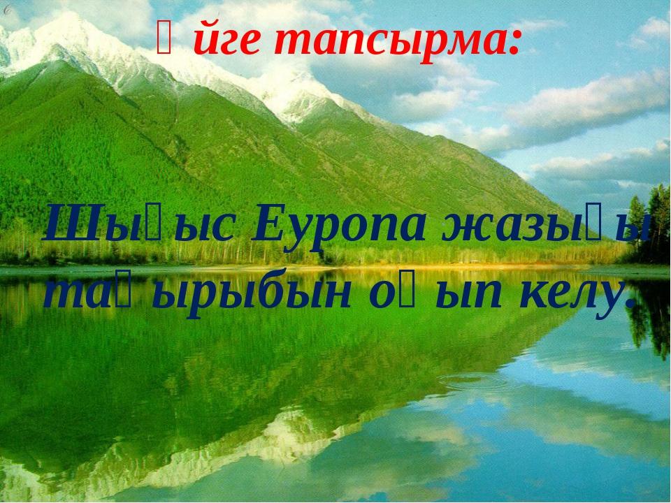 Үйге тапсырма: Шығыс Еуропа жазығы тақырыбын оқып келу.