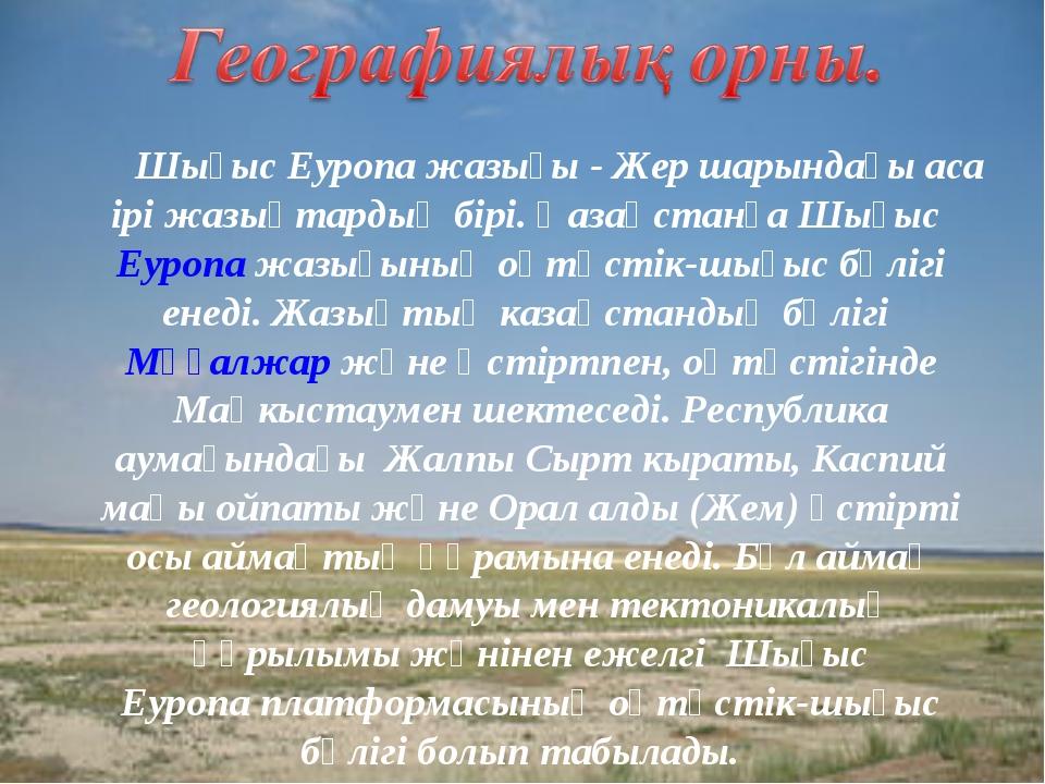 Шығыс Еуропа жазығы - Жер шарындағы аса ірі жазықтардың бірі. Қазақстанға Шы...