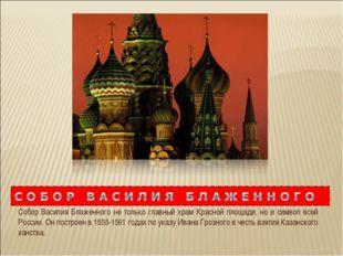 Собор Василия Блаженного не только главный храм Красной площади, но и символ