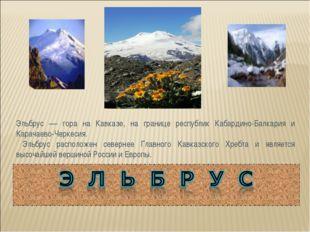 Эльбрус — гора на Кавказе, на границе республик Кабардино-Балкария и Карачаев