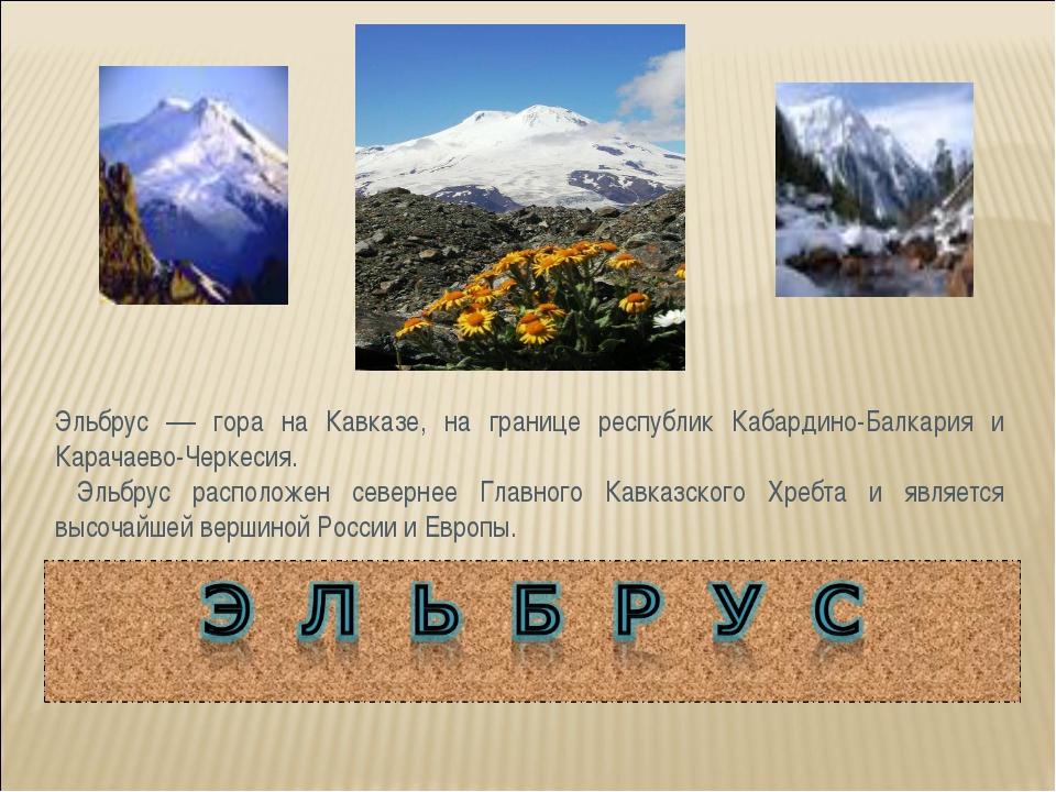 Эльбрус — гора на Кавказе, на границе республик Кабардино-Балкария и Карачаев...