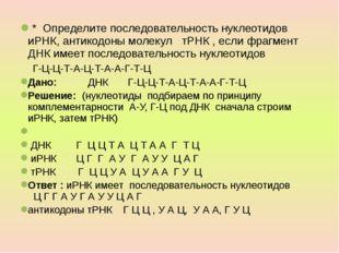 * Определите последовательность нуклеотидов иРНК, антикодоны молекул тРНК ,