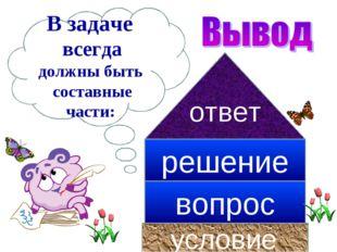 В задаче всегда должны быть составные части: условие вопрос решение ответ