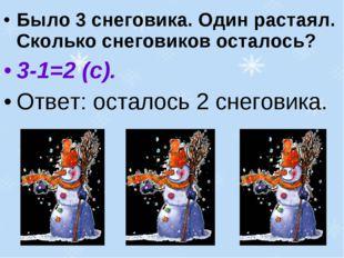 Было 3 снеговика. Один растаял. Сколько снеговиков осталось? 3-1=2 (с). Ответ