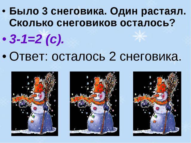 Было 3 снеговика. Один растаял. Сколько снеговиков осталось? 3-1=2 (с). Ответ...
