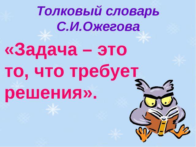 Толковый словарь С.И.Ожегова «Задача – это то, что требует решения».