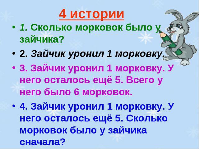 4 истории 1. Сколько морковок было у зайчика? 2. Зайчик уронил 1 морковку. 3....