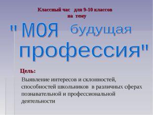 Классный час для 9-10 классов на тему Цель: Выявление интересов и склонностей