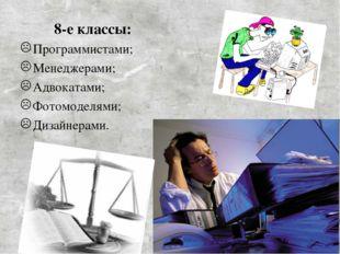 8-е классы: Программистами; Менеджерами; Адвокатами; Фотомоделями; Дизайнер
