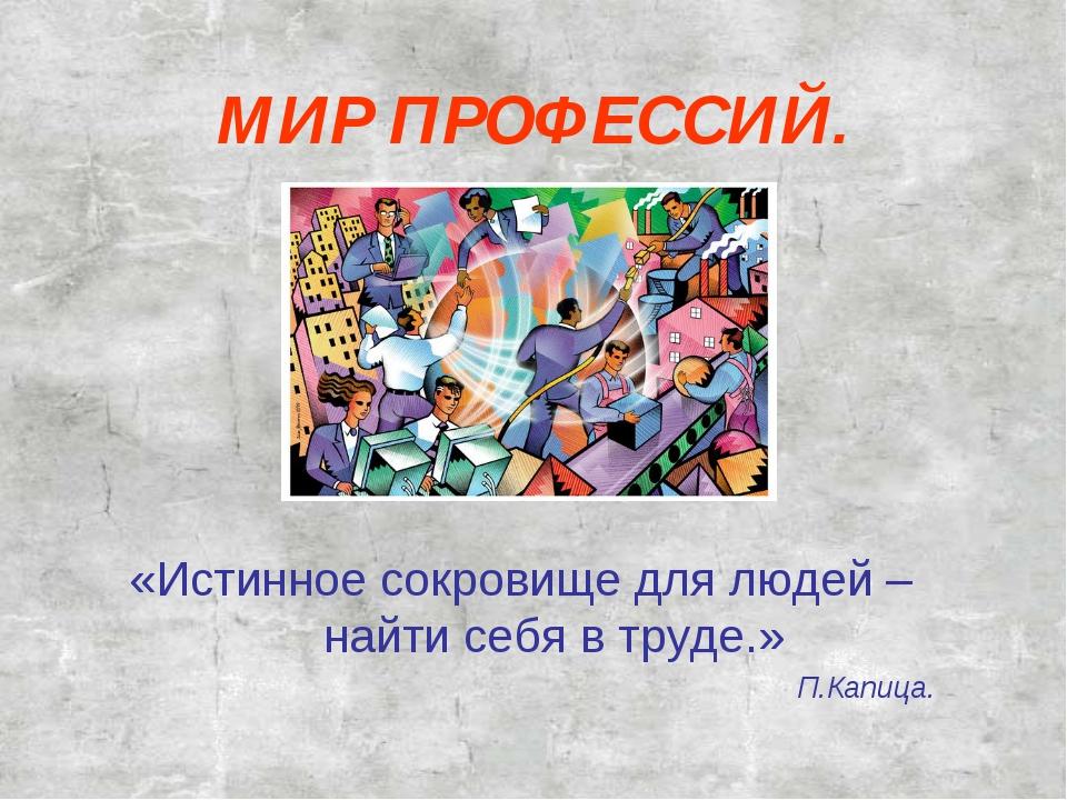 МИР ПРОФЕССИЙ. «Истинное сокровище для людей – найти себя в труде.» П.Капица.