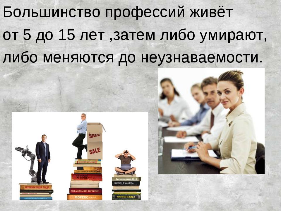 Большинство профессий живёт от 5 до 15 лет ,затем либо умирают, либо меняются...