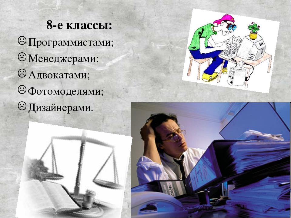 8-е классы: Программистами; Менеджерами; Адвокатами; Фотомоделями; Дизайнер...