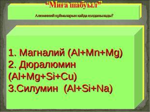 1. Магналий (Al+Mn+Mg) 2. Дюралюмин (Al+Mg+Si+Cu) 3.Силумин (Al+Si+Na)